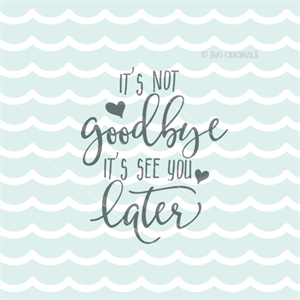 its not goodbye its see you later quote svg cutting file